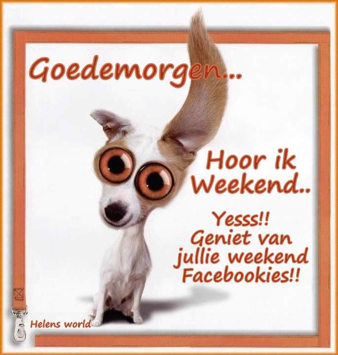 Goedemorgen... Hoor ik Weekend... Yesss!! Geniet van jullie weekend Facebookies!! Plaatjes