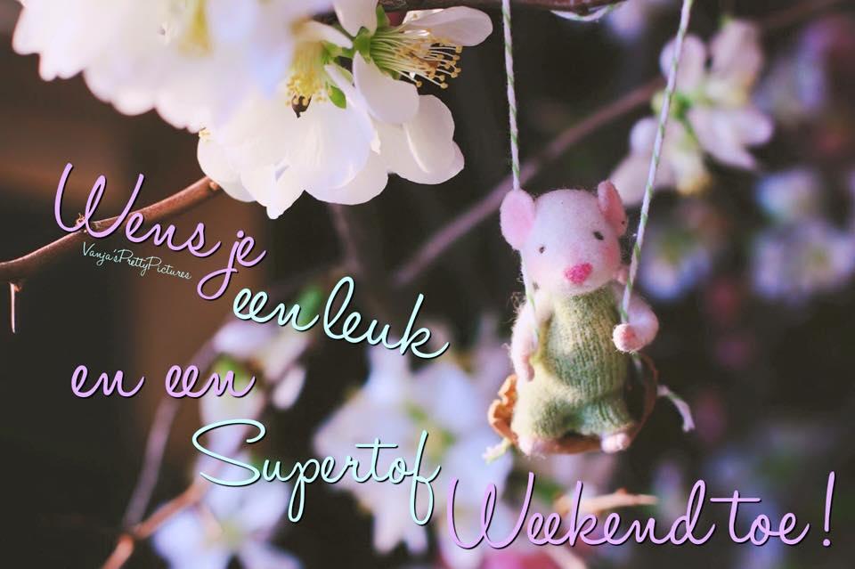 Wens je een leuk en een supertof weekend toe!