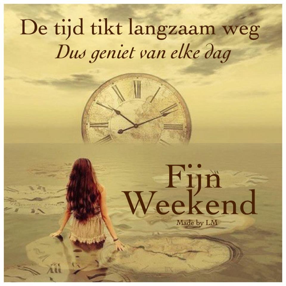 De tijd tikt langzaam weg Dus geniet van elke dag Fijn Weekend