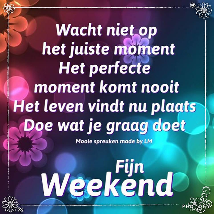 Wacht niet op het juiste moment het perfecte moment komt nooit het leven vindt nu plaats doe wat je graag doet. Fijne weekend