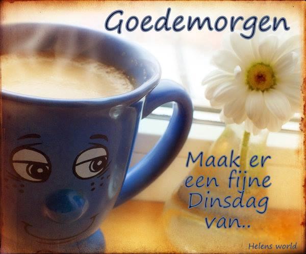 Goedemorgen Maak er een fijne Dinsdag van...