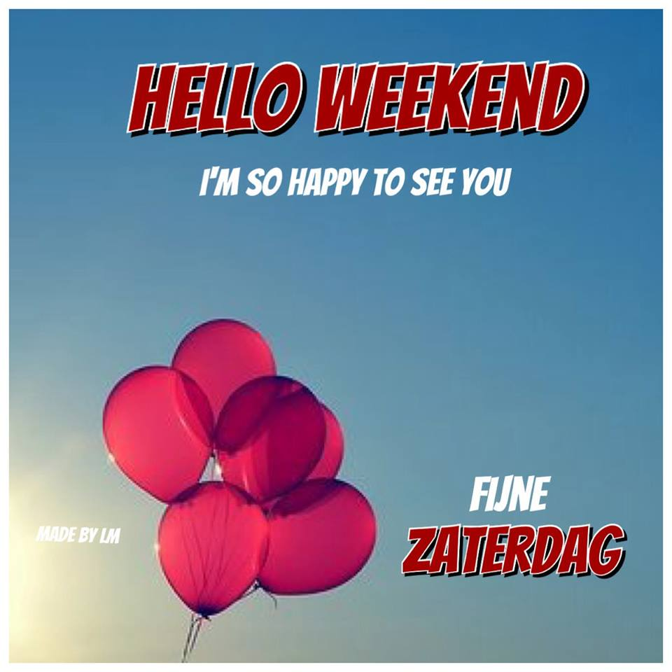 Hello Weekend, I'm so happy to see you. Fijne Zaterdag Plaatjes