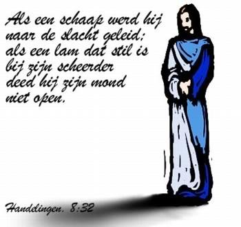 Als een schaap werd hij naar de slacht geleid; als een lam dat stil is bij zijn scheerder deed hij zijn mond niet open